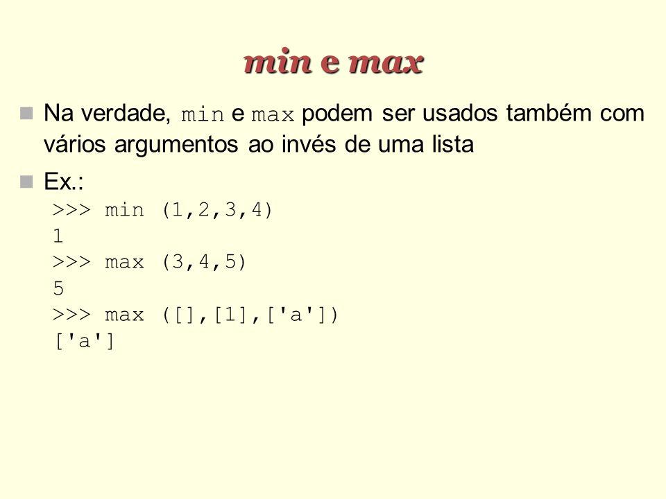 min e max Na verdade, min e max podem ser usados também com vários argumentos ao invés de uma lista Ex.: >>> min (1,2,3,4) 1 >>> max (3,4,5) 5 >>> max