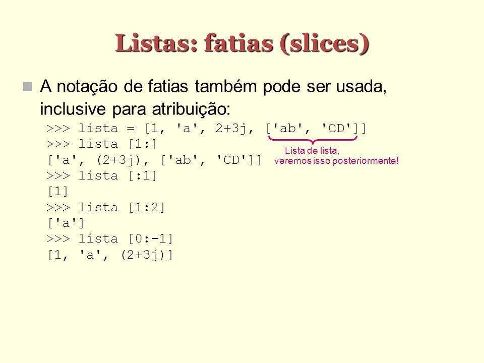 Listas: fatias (slices) Listas: fatias (slices) A notação de fatias também pode ser usada, inclusive para atribuição: >>> lista = [1, 'a', 2+3j, ['ab'