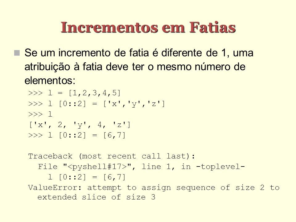 Incrementos em Fatias Se um incremento de fatia é diferente de 1, uma atribuição à fatia deve ter o mesmo número de elementos: >>> l = [1,2,3,4,5] >>>