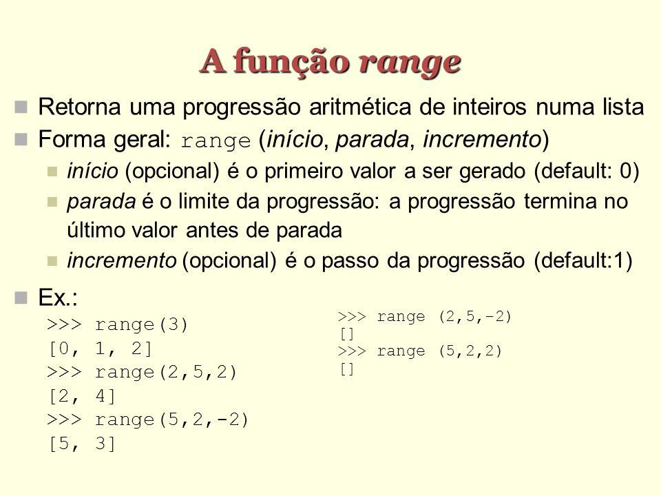 A função range Retorna uma progressão aritmética de inteiros numa lista Forma geral: range (início, parada, incremento) início (opcional) é o primeiro