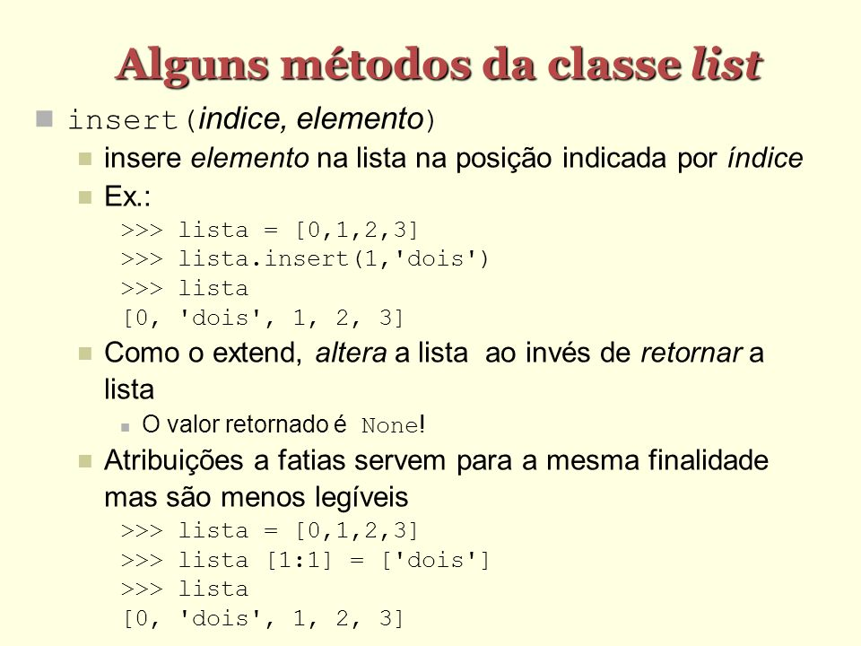 Alguns métodos da classe list insert(indice, elemento) insere elemento na lista na posição indicada por índice Ex.: >>> lista = [0,1,2,3] >>> lista.in