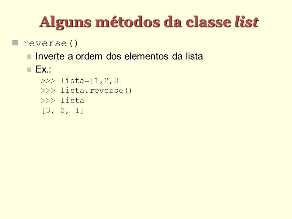 Alguns métodos da classe list reverse() Inverte a ordem dos elementos da lista Ex.: >>> lista=[1,2,3] >>> lista.reverse() >>> lista [3, 2, 1]