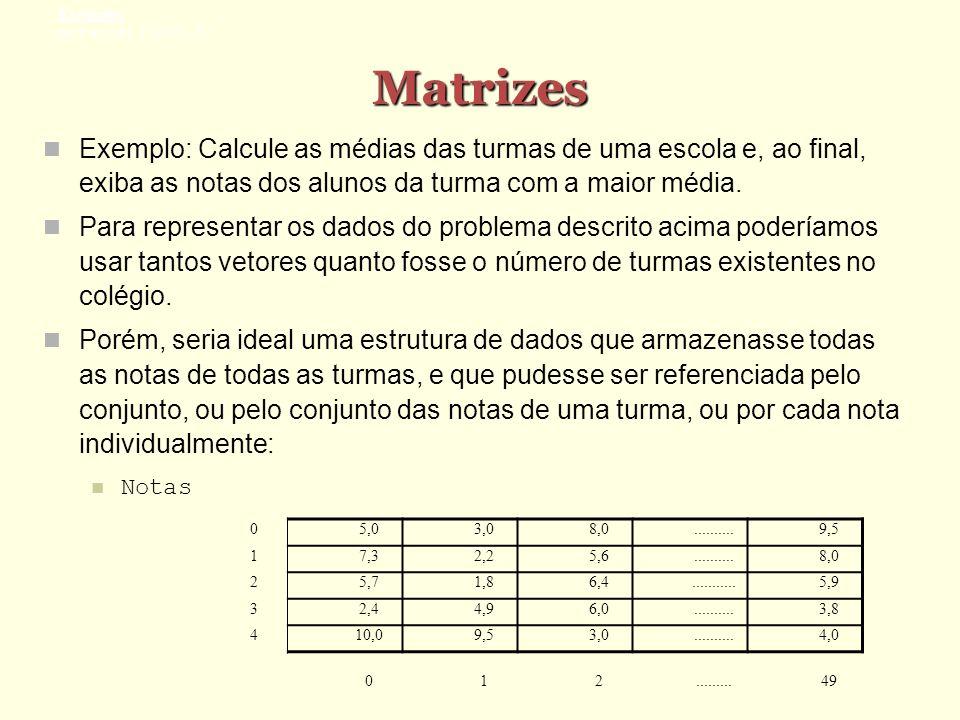 Matrizes Exemplo: Calcule as médias das turmas de uma escola e, ao final, exiba as notas dos alunos da turma com a maior média. Para representar os da
