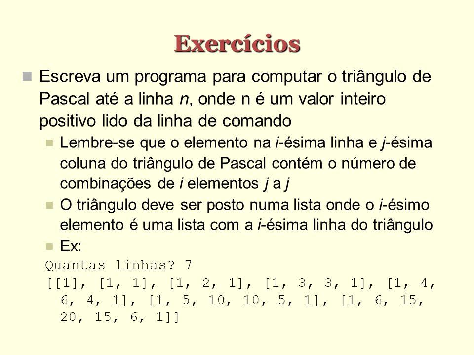 Exercícios Escreva um programa para computar o triângulo de Pascal até a linha n, onde n é um valor inteiro positivo lido da linha de comando Lembre-s