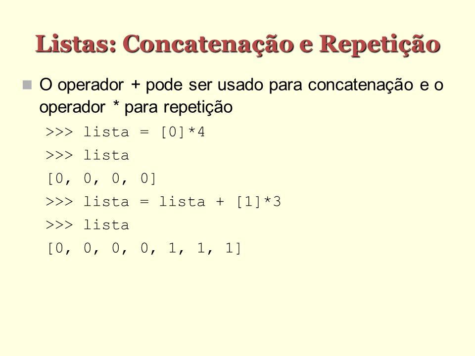 Listas: Concatenação e Repetição O operador + pode ser usado para concatenação e o operador * para repetição >>> lista = [0]*4 >>> lista [0, 0, 0, 0]