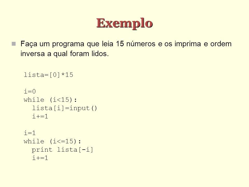Exemplo Faça um programa que leia 15 números e os imprima e ordem inversa a qual foram lidos. lista=[0]*15 i=0 while (i<15): lista[i]=input() i+=1 i=1