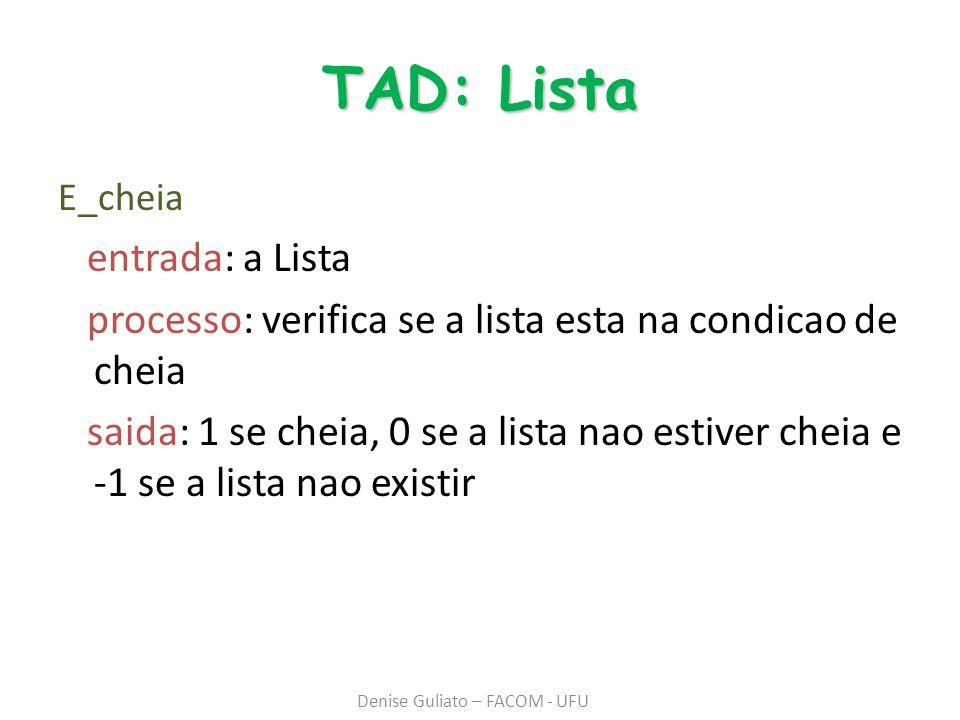 TAD: Lista E_cheia entrada: a Lista processo: verifica se a lista esta na condicao de cheia saida: 1 se cheia, 0 se a lista nao estiver cheia e -1 se a lista nao existir Denise Guliato – FACOM - UFU