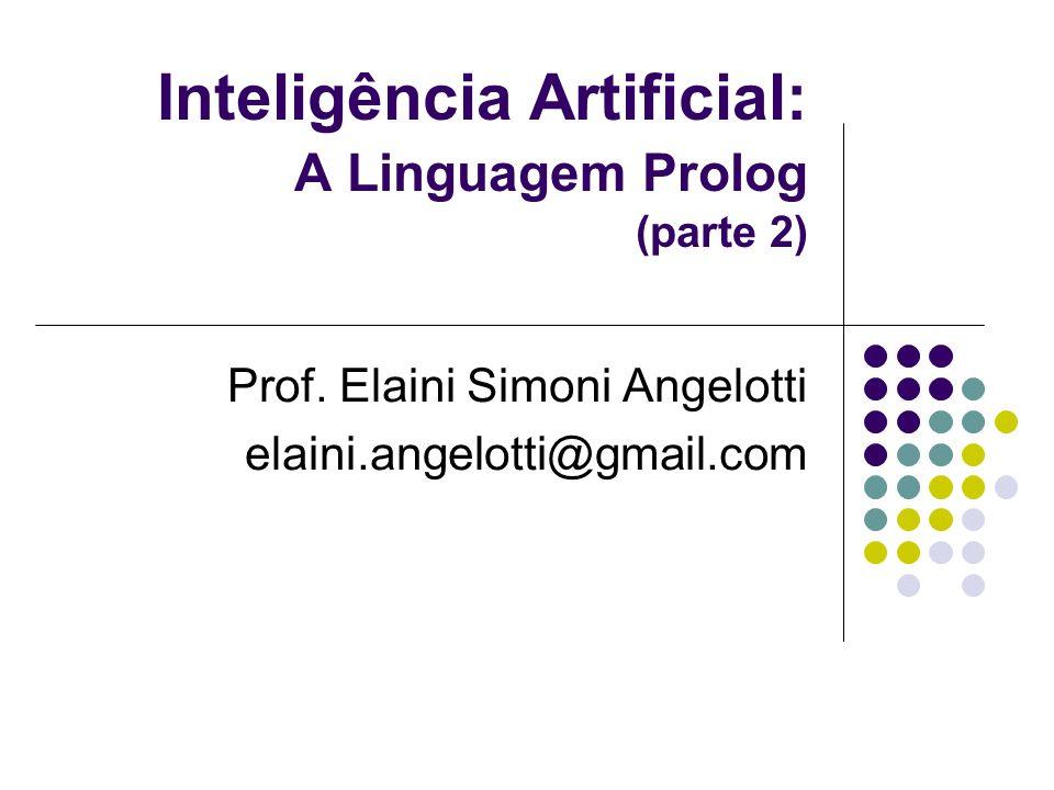 Inteligência Artificial: A Linguagem Prolog (parte 2) Prof. Elaini Simoni Angelotti elaini.angelotti@gmail.com