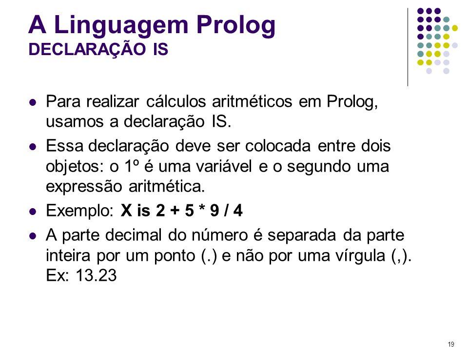 19 A Linguagem Prolog DECLARAÇÃO IS Para realizar cálculos aritméticos em Prolog, usamos a declaração IS. Essa declaração deve ser colocada entre dois
