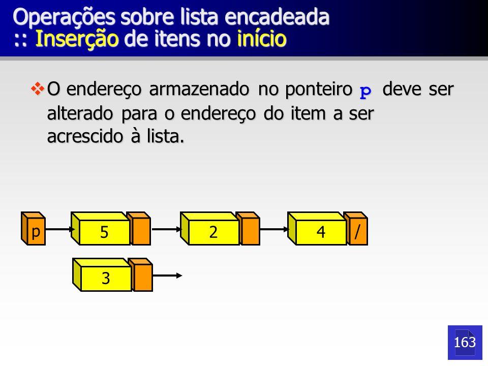p 52 / 4 Operações sobre lista encadeada :: Inserção de itens no início O endereço armazenado no ponteiro p deve ser alterado para o endereço do item