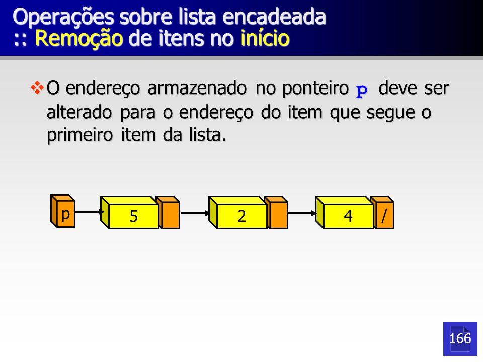 p 52 / 4 Operações sobre lista encadeada :: Remoção de itens no início O endereço armazenado no ponteiro p deve ser alterado para o endereço do item q