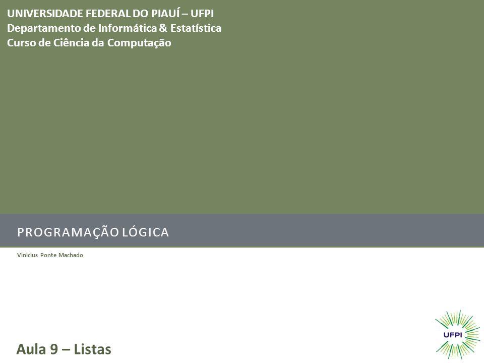 PROGRAMAÇÃO LÓGICA Vinicius Ponte Machado Aula 9 – Listas UNIVERSIDADE FEDERAL DO PIAUÍ – UFPI Departamento de Informática & Estatística Curso de Ciên