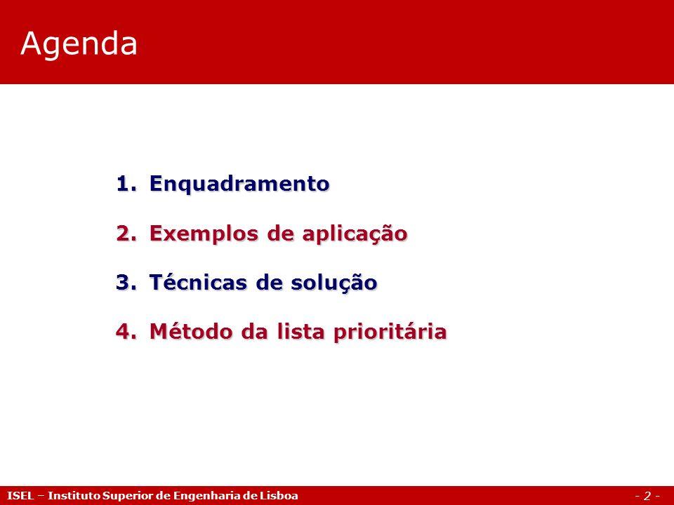- 2 - Agenda ISEL – Instituto Superior de Engenharia de Lisboa 1.Enquadramento 2.Exemplos de aplicação 3.Técnicas de solução 4.Método da lista priorit
