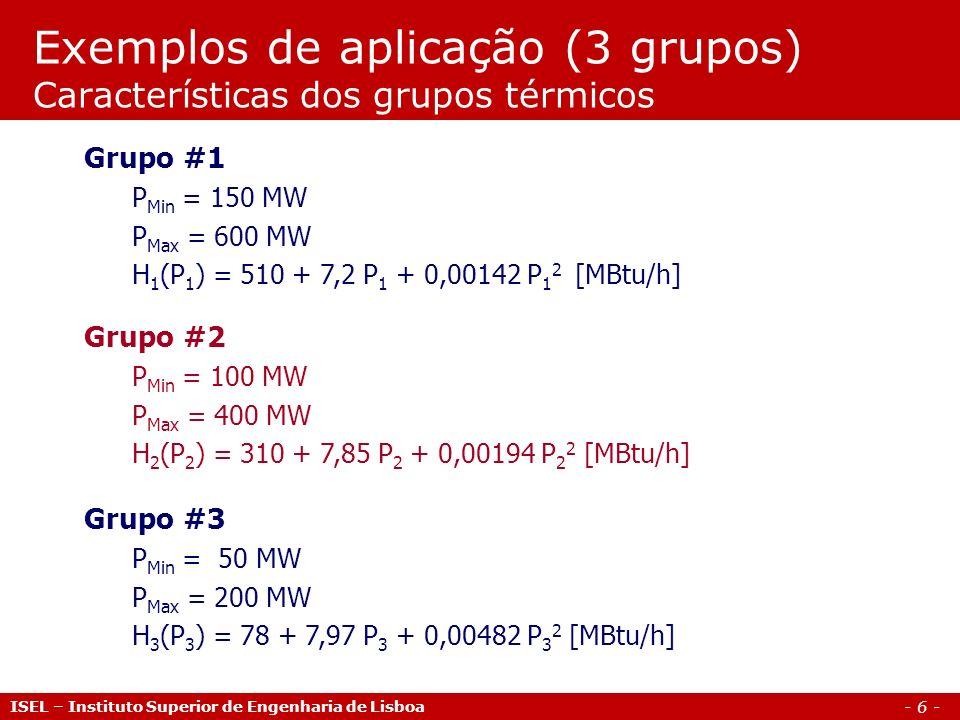 - 6 - Exemplos de aplicação (3 grupos) Características dos grupos térmicos ISEL – Instituto Superior de Engenharia de Lisboa Grupo #1 P Min = 150 MW P