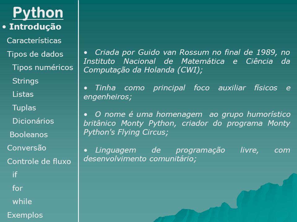 Python Introdução Características Tipos de dados Tipos numéricos Strings Listas Tuplas Dicionários Booleanos Conversão Controle de fluxo if for while Exemplos É uma linguagem interpretada (com Perl, Shell script, etc) – Não é necessário compilar o programa; Os arquivos fonte podem ser executados diretamente pelo interpretador, que os converte em byte codes (que são multiplataforma); O Python pode ser executado diretamente no terminal: python (executa o python no modo interativo) python teste.py (executa o programa teste.py) É ideal para ser usado como linguagem de scripts, automatizando tarefas; É uma linguagem de aprendizado fácil, com sintaxe clara e concisa.