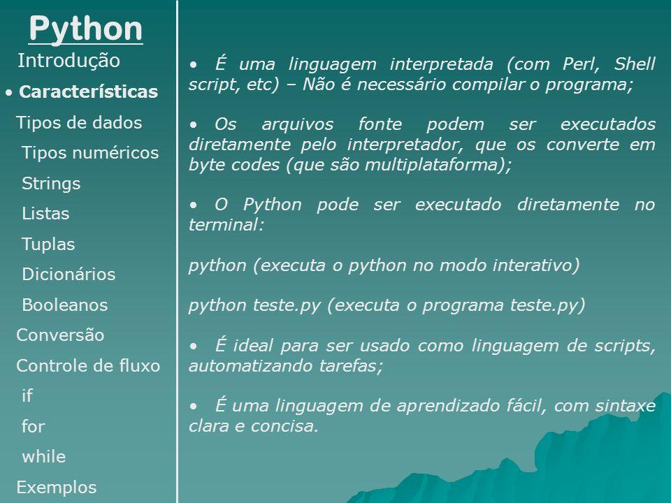 Python Introdução Características Tipos de dados Tipos numéricos Strings Listas Tuplas Dicionários Booleanos Conversão Controle de fluxo if for while Exemplos É uma linguagem com tipagem forte, porém dinâmica; Estrutura simples (não é necessário digitar ponto- e-vírgula ao final de cada linha de instruções – caso seja preciso continuar na linha seguinte pode-se fazer uso da barra invertida); Também não é necessário abrir e fechar blocos de código com chaves, como o C, por exemplo; A identificação de blocos é feita através de identação, Ex: (1)while x<100: (2)s=s+x (3)x=x+1 (4)print s