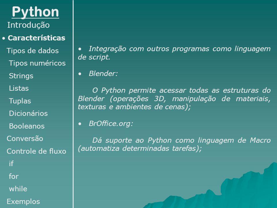 Python Introdução Características Tipos de dados Numéricos Strings Listas Tuplas Dicionários Booleanos Conversão Controle de fluxo if for while Exemplos Tipos numéricos: inteiro (int): >>>a=10 inteiro longo (long): >>>a=9999999999999 ponto flutuante (float): >>>a=1.294 (ou ainda 12.94e-1) complexo (complex): >>>a=1+2j