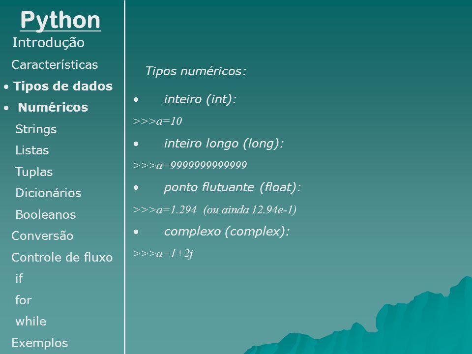 Python Introdução Características Tipos de dados Numéricos Strings Listas Tuplas Dicionários Booleanos Conversão Controle de fluxo if for while Exemplos Operadores: + (Soma) - (Subtração) * (Multiplicação) / (Divisão) // (Divisão inteira) ** (Exponenciação) % (Resto de divisão inteira) Métodos: a.real (Retorna a parte real do complexo a) a.imag (Retorna a parte imaginária do complexo a)