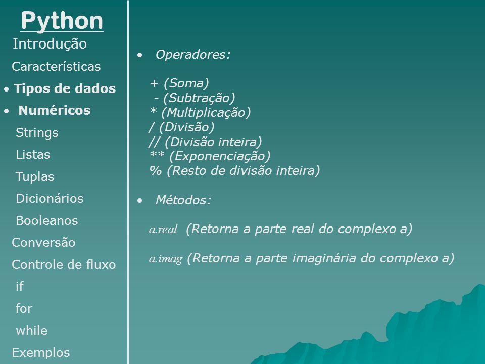 Python Introdução Características Tipos de dados Numéricos Strings Listas Tuplas Dicionários Booleanos Conversão Controle de fluxo if for while Exemplos Operações com dicionários: >>> dic={ a :10, b :20, c :30} #declarando o dicionário >>> dic[ d ]=40 #adicionando um novo elemento >>> del dic[ b ] #removendo um elemento >>> print dic { a : 10, c : 30, d : 40} Métodos úteis com dicionários: >>> print dic.items() #retorna os itens do dicionário [( a , 10), ( c , 30), ( b , 20)] >>> print dic.keys() #retorna as chaves do dicionário [ a , c , b ] >>> print dic.values() #retorna os valores do dicionário [10, 30, 20] >>> print dic.keys()[1] #retorna uma chave do dicionário através de seu índice c