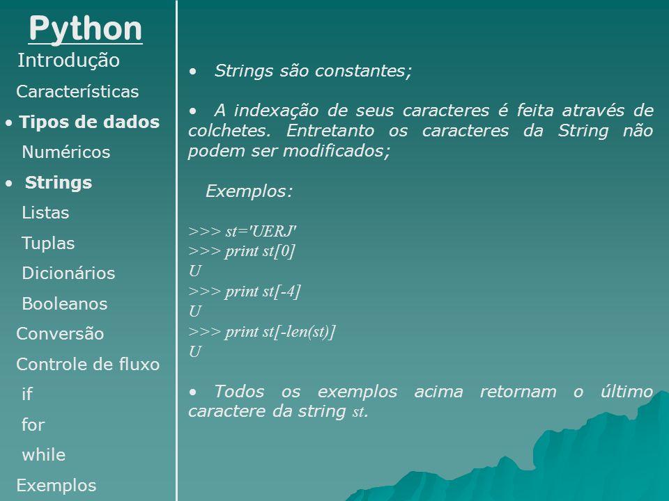 Python Introdução Características Tipos de dados Numéricos Strings Listas Tuplas Dicionários Booleanos Conversão Controle de fluxo if for while Exemplos Mais exemplos: >>> st= Departamento de Sistemas e Computacao >>> print st[:15] Departamento de >>> print st[27:] Computacao >>> print st[:15],st[27:] Departamento de Computacao >>> print st[15:27] Sistemas e >>> print st[::-1] oacatupmoC e sametsiS ed otnematrapeD