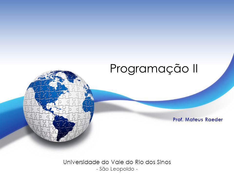 Programação II Prof. Mateus Raeder Universidade do Vale do Rio dos Sinos - São Leopoldo -