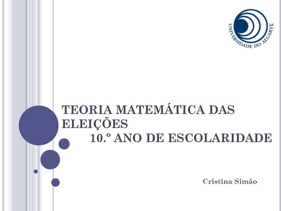 TEORIA MATEMÁTICA DAS ELEIÇÕES 10.º ANO DE ESCOLARIDADE Cristina Simão