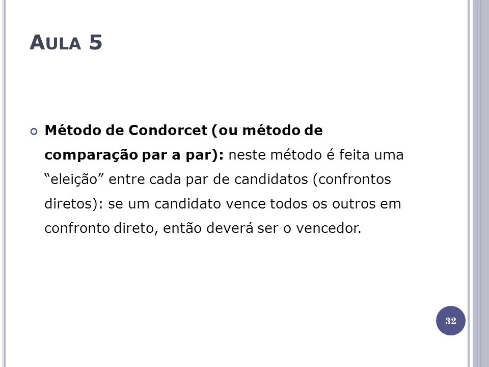 A ULA 5 Método de Condorcet (ou método de comparação par a par): neste método é feita uma eleição entre cada par de candidatos (confrontos diretos): se um candidato vence todos os outros em confronto direto, então deverá ser o vencedor.