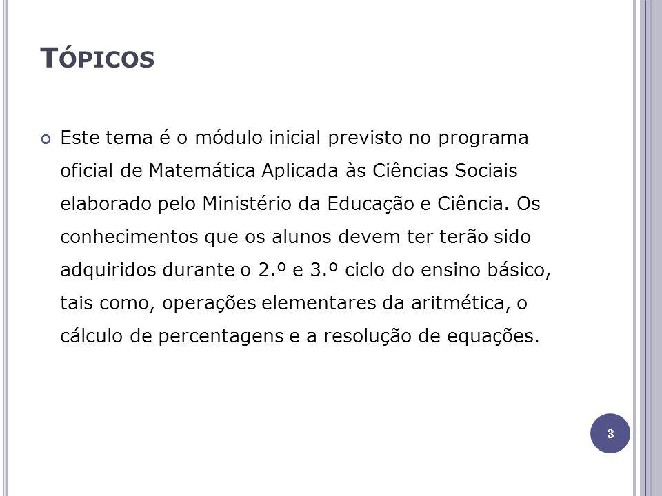 T ÓPICOS Este tema é o módulo inicial previsto no programa oficial de Matemática Aplicada às Ciências Sociais elaborado pelo Ministério da Educação e Ciência.