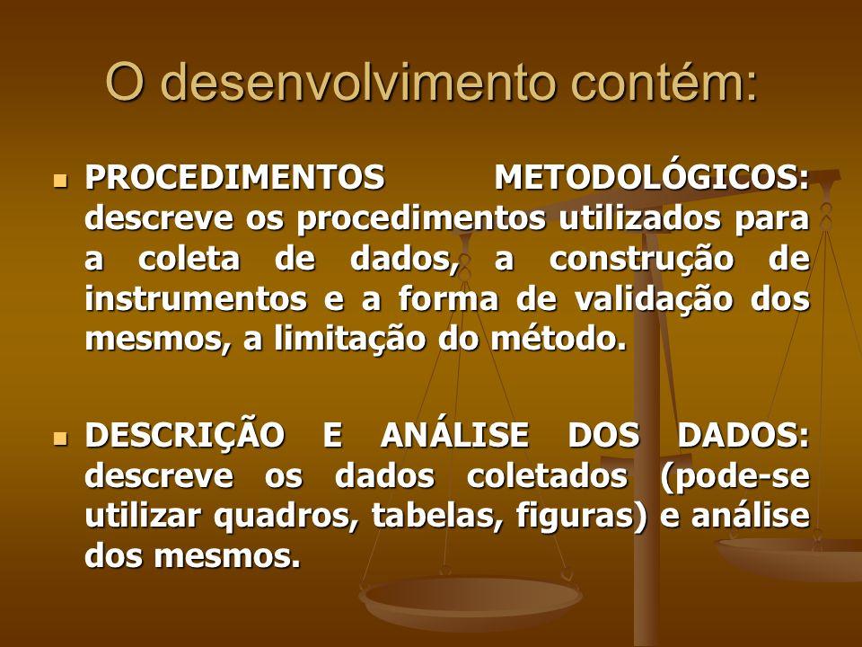 O desenvolvimento contém: PROCEDIMENTOS METODOLÓGICOS: descreve os procedimentos utilizados para a coleta de dados, a construção de instrumentos e a forma de validação dos mesmos, a limitação do método.