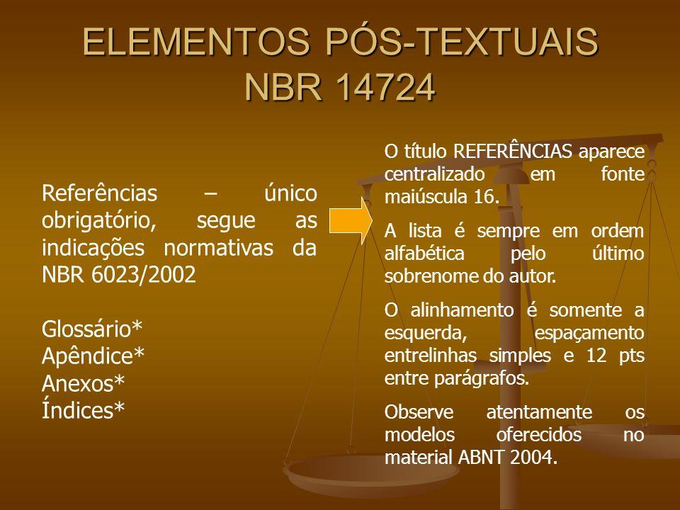 ELEMENTOS PÓS-TEXTUAIS NBR 14724 Referências – único obrigatório, segue as indicações normativas da NBR 6023/2002 Glossário* Apêndice* Anexos* Índices* O título REFERÊNCIAS aparece centralizado em fonte maiúscula 16.