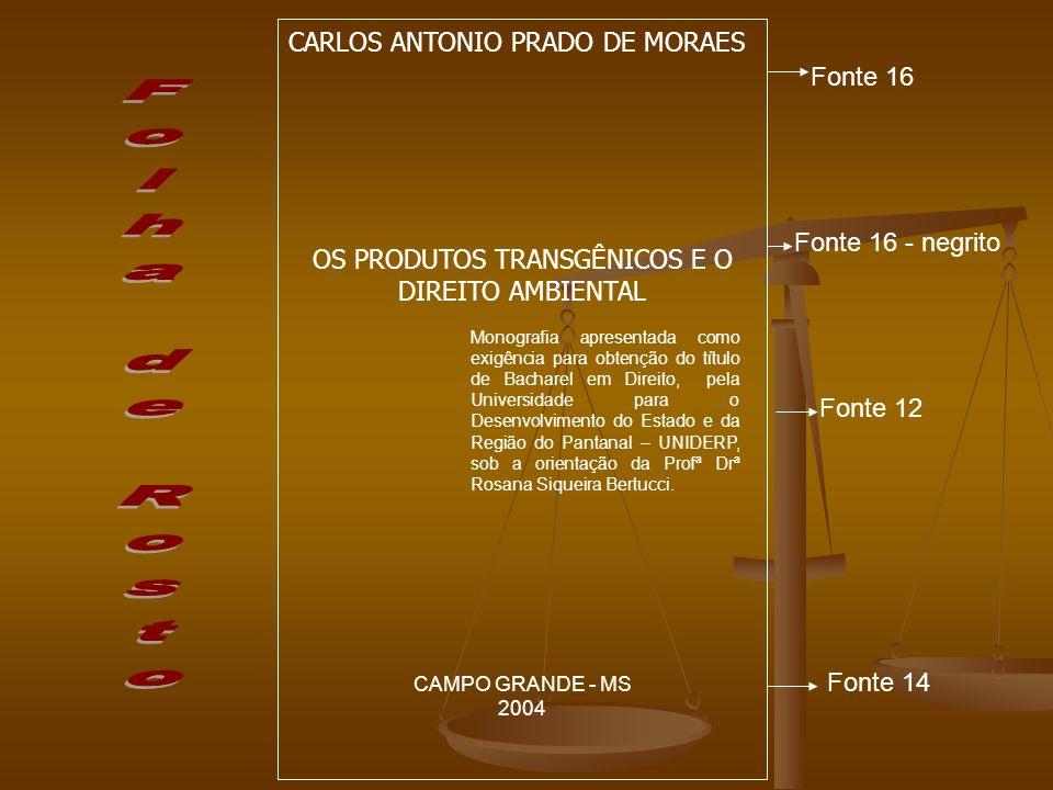 CARLOS ANTONIO PRADO DE MORAES OS PRODUTOS TRANSGÊNICOS E O DIREITO AMBIENTAL Monografia para obtenção do título de Bacharel em Direito UNIVERSIDADE PARA O DESENVOLVIMENTO DO ESTADO E DA REGIÃO DO PANTANAL – UNIDERP Campo Grande (MS), ___________________ de 2004 ___________________________________________ Profª Drª Rosana Siqueira Bertucci Orientadora/UNIDERP __________________________________________ Profª Me.