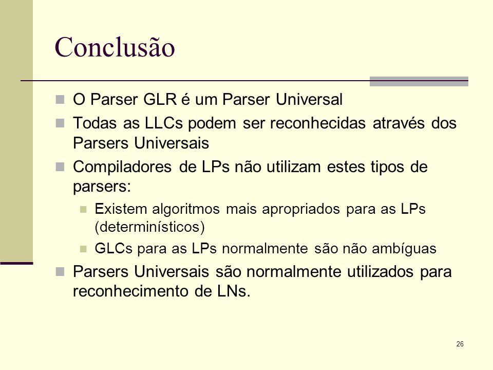 26 Conclusão O Parser GLR é um Parser Universal Todas as LLCs podem ser reconhecidas através dos Parsers Universais Compiladores de LPs não utilizam e
