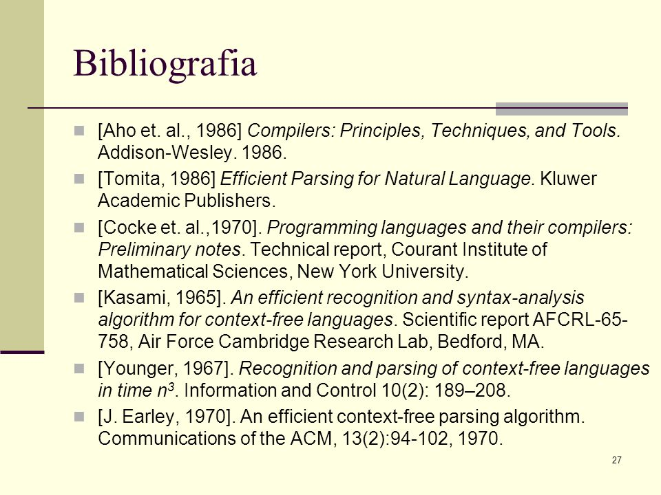 27 Bibliografia [Aho et. al., 1986] Compilers: Principles, Techniques, and Tools. Addison-Wesley. 1986. [Tomita, 1986] Efficient Parsing for Natural L