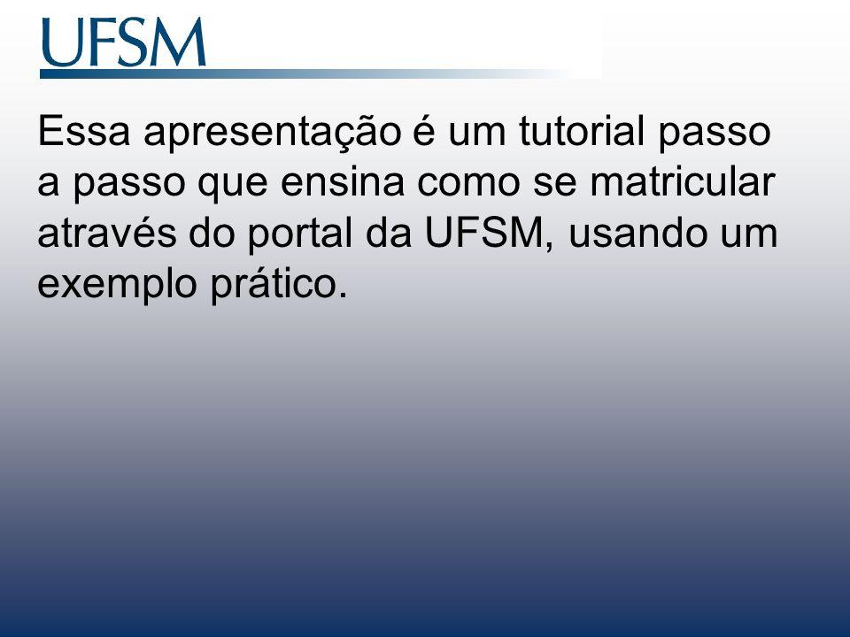 Essa apresentação é um tutorial passo a passo que ensina como se matricular através do portal da UFSM, usando um exemplo prático.