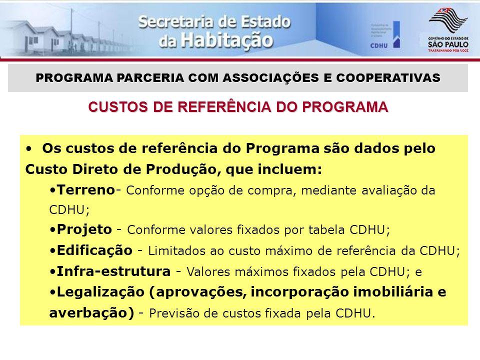 PROGRAMA PARCERIA COM ASSOCIAÇÕES E COOPERATIVAS CUSTOS DE REFERÊNCIA DO PROGRAMA Os custos de referência do Programa são dados pelo Custo Direto de Produção, que incluem: Terreno- Conforme opção de compra, mediante avaliação da CDHU; Projeto - Conforme valores fixados por tabela CDHU; Edificação - Limitados ao custo máximo de referência da CDHU; Infra-estrutura - Valores máximos fixados pela CDHU; e Legalização (aprovações, incorporação imobiliária e averbação) - Previsão de custos fixada pela CDHU.