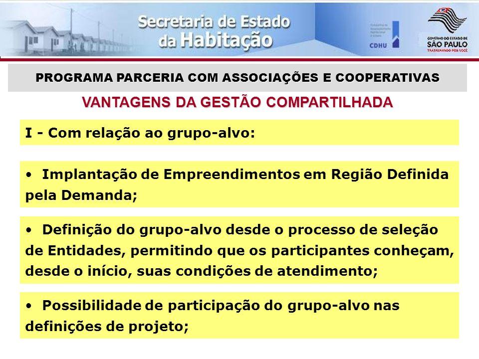 Definição do grupo-alvo desde o processo de seleção de Entidades, permitindo que os participantes conheçam, desde o início, suas condições de atendimento; VANTAGENS DA GESTÃO COMPARTILHADA PROGRAMA PARCERIA COM ASSOCIAÇÕES E COOPERATIVAS Possibilidade de participação do grupo-alvo nas definições de projeto; I - Com relação ao grupo-alvo: Implantação de Empreendimentos em Região Definida pela Demanda;