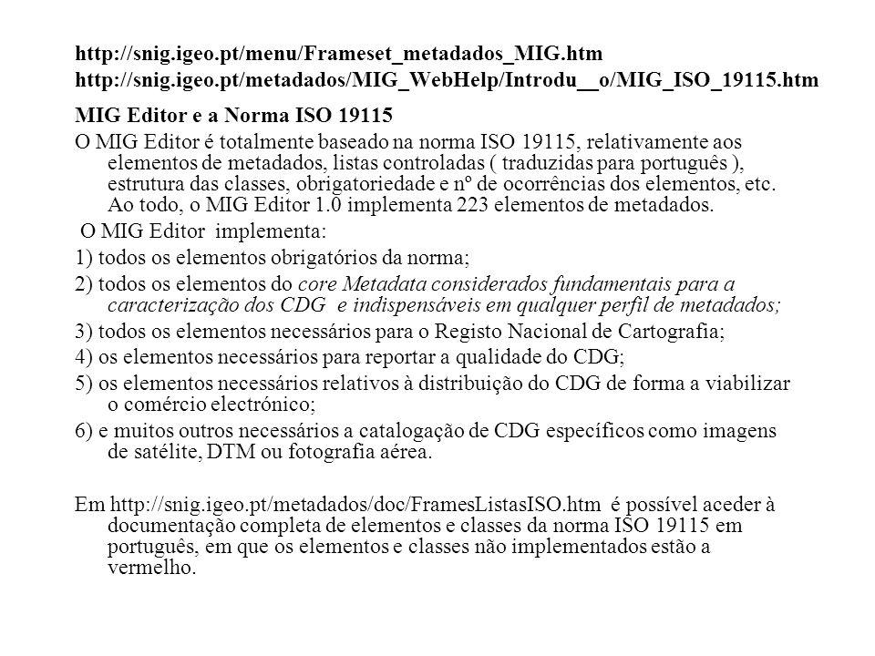 http://snig.igeo.pt/menu/Frameset_metadados_MIG.htm http://snig.igeo.pt/metadados/MIG_WebHelp/Introdu__o/MIG_ISO_19115.htm MIG Editor e a Norma ISO 19115 O MIG Editor é totalmente baseado na norma ISO 19115, relativamente aos elementos de metadados, listas controladas ( traduzidas para português ), estrutura das classes, obrigatoriedade e nº de ocorrências dos elementos, etc.