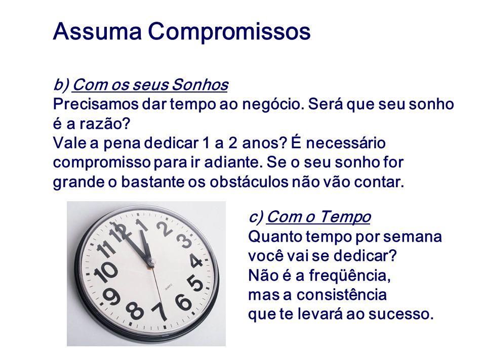 Assuma Compromissos b) Com os seus Sonhos Precisamos dar tempo ao negócio. Será que seu sonho é a razão? Vale a pena dedicar 1 a 2 anos? É necessário