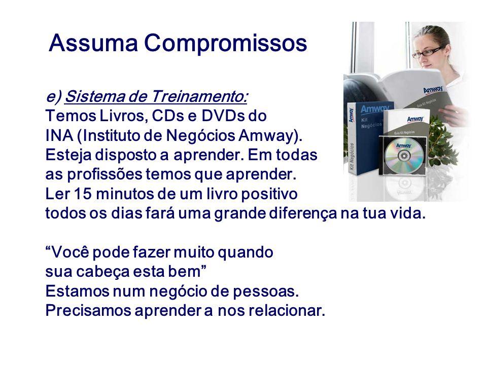 Assuma Compromissos e) Sistema de Treinamento: Temos Livros, CDs e DVDs do INA (Instituto de Negócios Amway). Esteja disposto a aprender. Em todas as