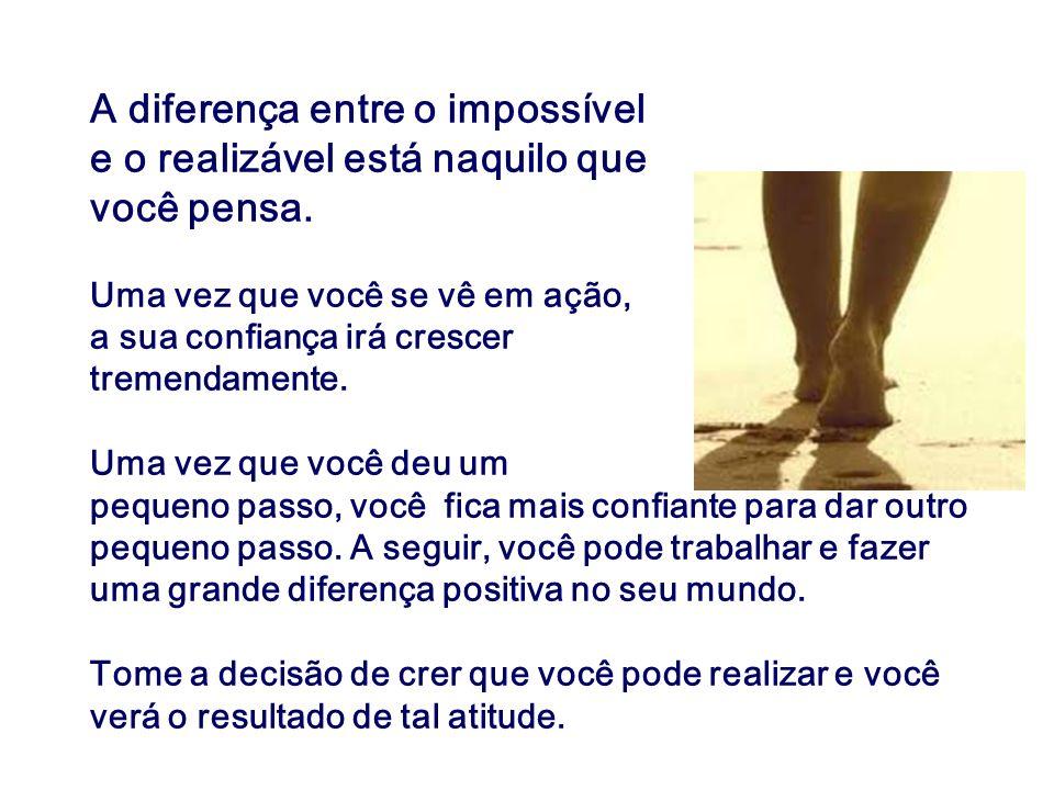 A diferença entre o impossível e o realizável está naquilo que você pensa. Uma vez que você se vê em ação, a sua confiança irá crescer tremendamente.