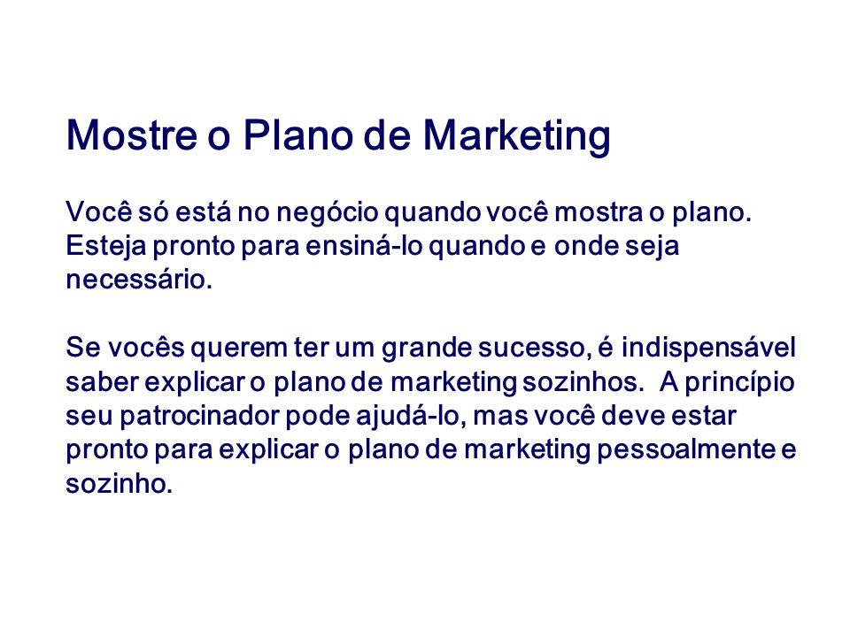 Mostre o Plano de Marketing Você só está no negócio quando você mostra o plano. Esteja pronto para ensiná-lo quando e onde seja necessário. Se vocês q