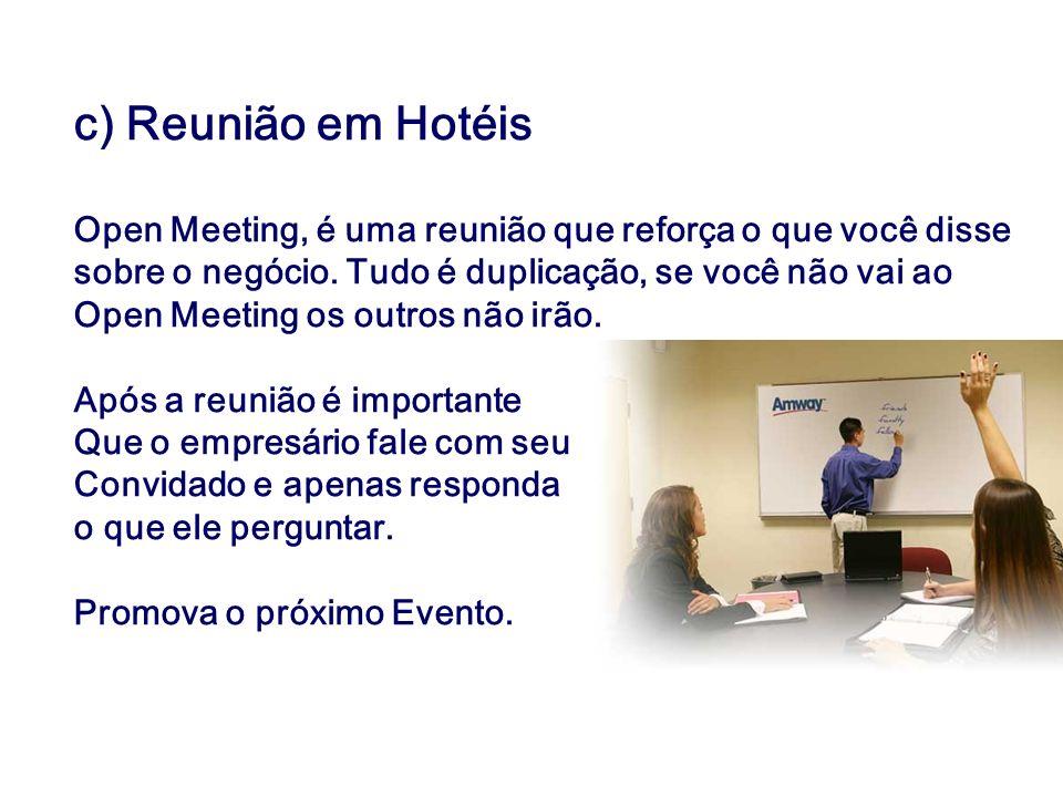 c) Reunião em Hotéis Open Meeting, é uma reunião que reforça o que você disse sobre o negócio. Tudo é duplicação, se você não vai ao Open Meeting os o