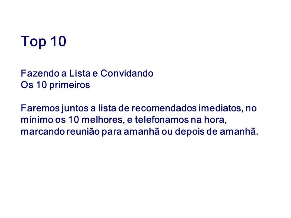 Top 10 Fazendo a Lista e Convidando Os 10 primeiros Faremos juntos a lista de recomendados imediatos, no mínimo os 10 melhores, e telefonamos na hora,