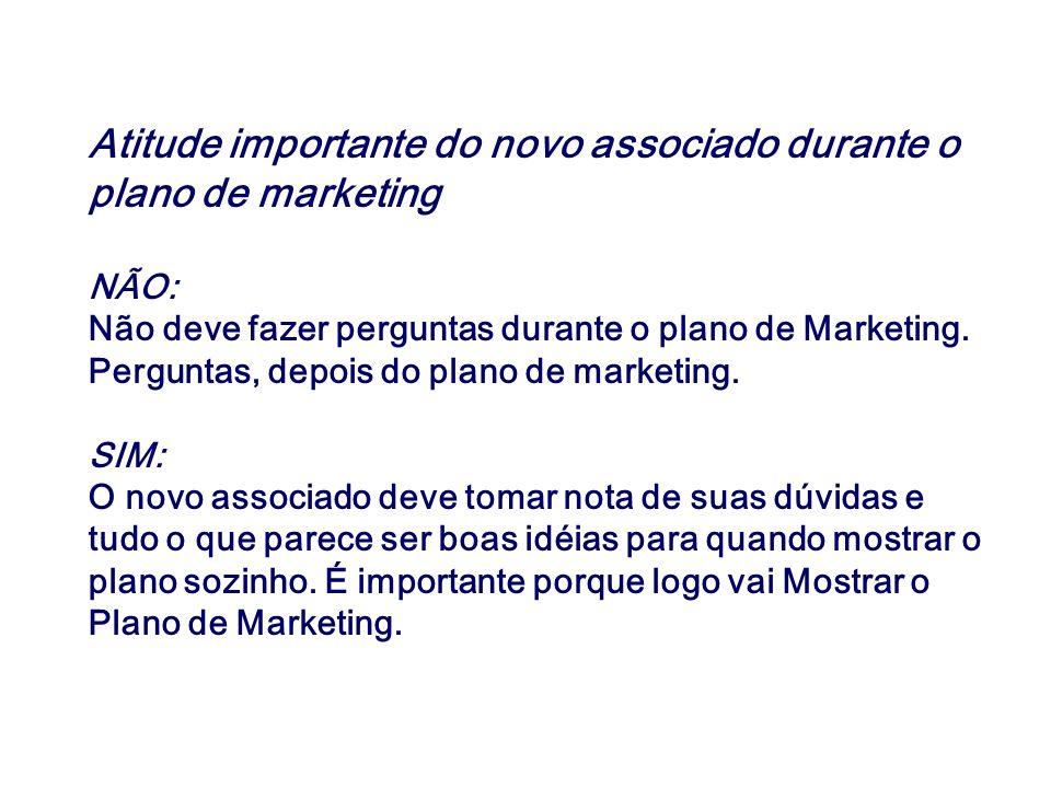 Atitude importante do novo associado durante o plano de marketing NÃO: Não deve fazer perguntas durante o plano de Marketing. Perguntas, depois do pla
