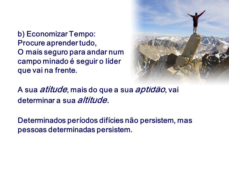 b) Economizar Tempo: Procure aprender tudo, O mais seguro para andar num campo minado é seguir o líder que vai na frente. A sua atitude, mais do que a