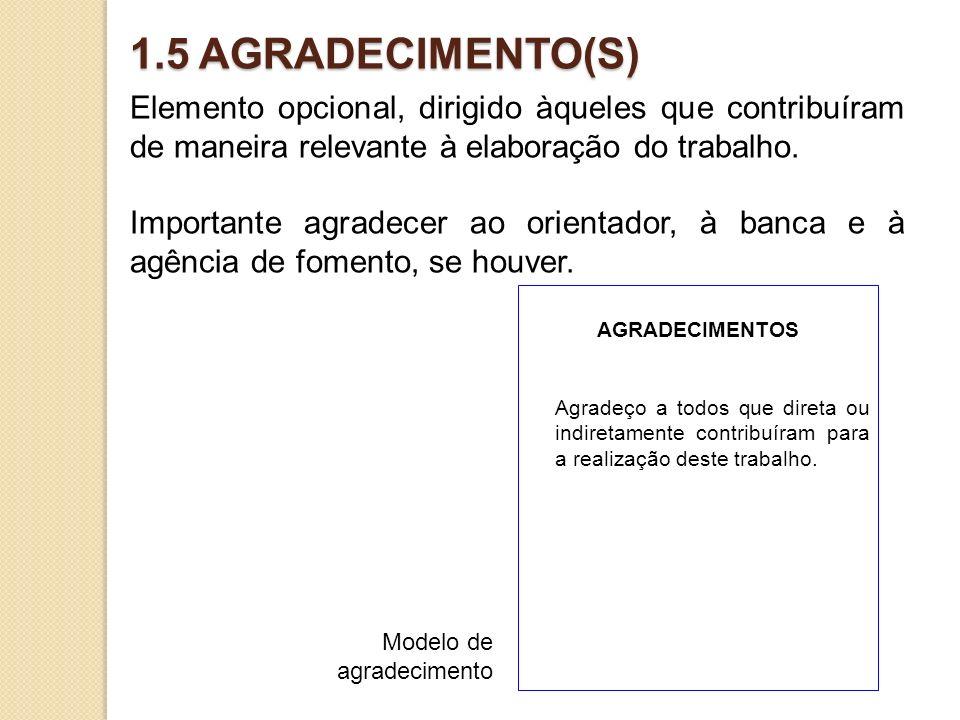1.5 AGRADECIMENTO(S) Elemento opcional, dirigido àqueles que contribuíram de maneira relevante à elaboração do trabalho. Importante agradecer ao orien