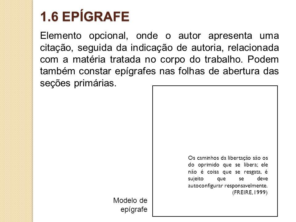 1.6 EPÍGRAFE Elemento opcional, onde o autor apresenta uma citação, seguida da indicação de autoria, relacionada com a matéria tratada no corpo do tra