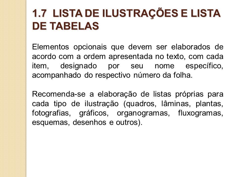1.7 LISTA DE ILUSTRAÇÕES E LISTA DE TABELAS Elementos opcionais que devem ser elaborados de acordo com a ordem apresentada no texto, com cada item, designado por seu nome específico, acompanhado do respectivo número da folha.