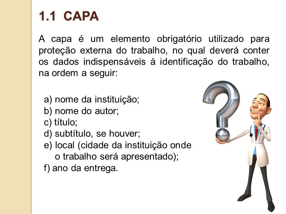 1.1 CAPA A capa é um elemento obrigatório utilizado para proteção externa do trabalho, no qual deverá conter os dados indispensáveis à identificação d