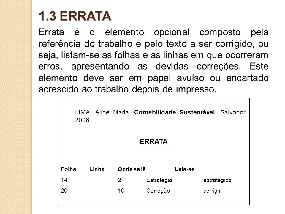 1.3 ERRATA Errata é o elemento opcional composto pela referência do trabalho e pelo texto a ser corrigido, ou seja, listam-se as folhas e as linhas em que ocorreram erros, apresentando as devidas correções.